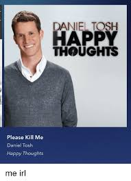 Daniel Tosh Meme - please kill me daniel tosh happy thoughts daniel tosh happy