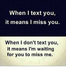 Missing You Meme - when i text you it means l miss you when i don t text you it means i