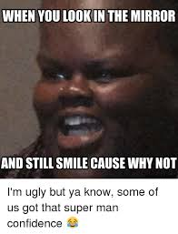 Ugly Smile Meme - when you look in the mirror and still smile cause why not i m ugly