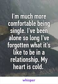 Being Comfortable Alone M Much More Comfortable Being Single I U0027ve Been Alone So Long I U0027ve