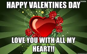 Happy Valentines Day Memes - happy valentines day love you with all my heart you don t have