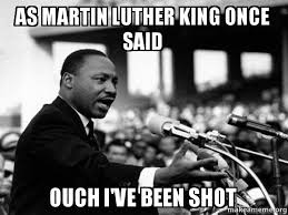 Ouch Meme - as martin luther king once said ouch i ve been shot i have a