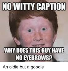Eyebrows Meme Internet - no witty caption why does thisguy have no eyebrows reddit meme on