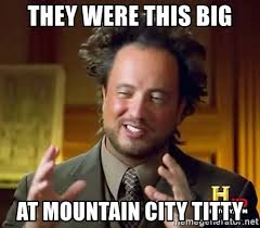 Big Titty Memes - they were this big at mountain city titty ancient aliens meme