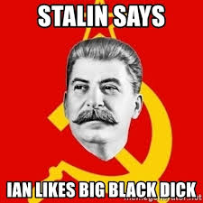 Black Dick Meme - stalin says ian likes big black dick stalin says meme generator