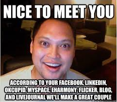 Eharmony Meme - nice to meet you according to your facebook linkedin okcupid