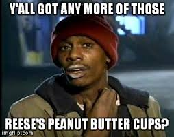 Reeses Meme - y all got any more of that meme imgflip