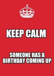 Keep Calm Birthday Meme - meme maker keep calm someone has a birthday coming up
