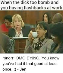 Good Dick Meme - when the dick too bomb and you having flashbacks at work snort