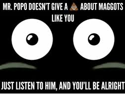 Popo Meme - mr popo doesn t give a about maggots like you justlisten to him