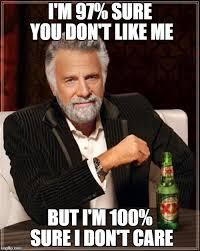 Like I Care Meme - i m 97 sure you don t like me but i m 100 sure i don t care