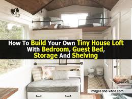 how to build your own tiny house loft with bedroom guest bed