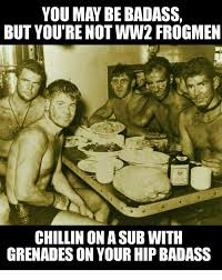 Bad Ass Memes - you may be badass but you re not ww2 frogmen chillin on asub with