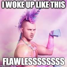 I Woke Up Like This Meme - unicorn man meme imgflip
