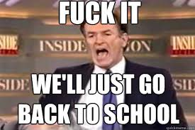 Fuck School Memes - fuck it we ll just go back to school fuck it bill oreilly quickmeme