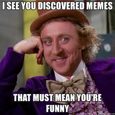 Funny Mean Memes - i see you discovered memes that must mean you re funny willy wonka
