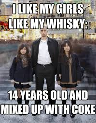 Whisky Meme - i like my girls like my whisky 14 years old and mixed up with