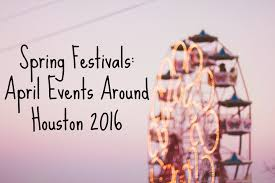 spring festivals april events around houston 2016
