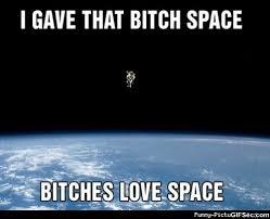 Bitches Love Meme - i gave that bitch space bitches love space space meme picsmine