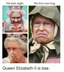 Queen Elizabeth Memes - n me last night me this morning turntfortom queen elizabeth ii is