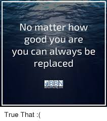 True Life Meme Generator - no matter how good you are you can always be replaced bbncommunity