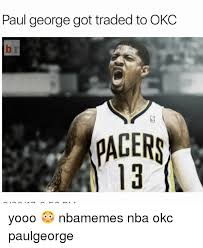 Paul George Memes - paul george got traded to okc b r pagers pacer 13 yooo nbamemes