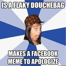 Douchebag Girlfriend Meme - is a flaky douchebag makes a facebook meme to apologize annoying