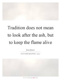 tradition does not to look after the ash but to keep the
