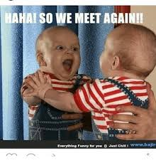 Memes And Everything Funny - hahai so we meet againi everything funny for you o just chll l