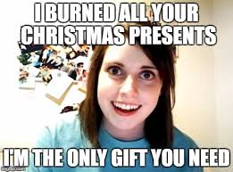 Christmas Present Meme - i burned all your christmas presents i m the only gift you need meme