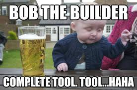 Builder Meme - bob the builder complete tool tool haha drunk baby quickmeme