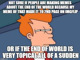 Meme End Of The World - not sure if people are making memes about the end of the world