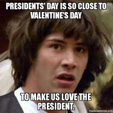 Presidents Day Meme - presidents day is so close to valentine s day to make us love the