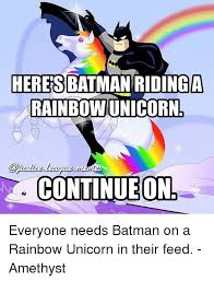 Unicorn Rainbow Meme - heres batmanridinga rainbow unicorn continueon everyone needs batman