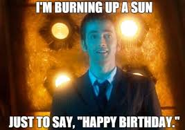 Dr Who Birthday Meme - the 10th doctor i am burning up a sun only to say happy