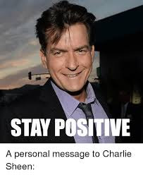 Charlie Sheen Memes - stay positive a personal message to charlie sheen charlie meme on