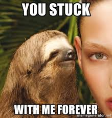 Forever Meme - you stuck with me forever the rape sloth meme generator