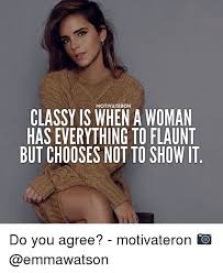 Classy Meme - motivate ron classy is when a woman has everything to flaunt but