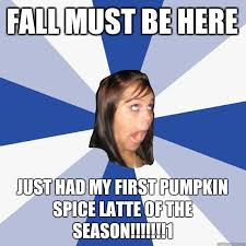 Pumpkin Spice Latte Meme - fall must be here just had my first pumpkin spice latte of the