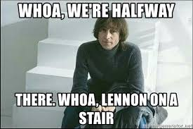 Halfway There Meme - whoa we re halfway there whoa lennon on a stair lennon stair