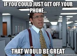 Get Off Your Phone Meme - if you could just get off your phone that would be great that