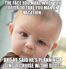 Single Man Meme - the face you make when you offer to take you man on vacation and