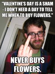 Me On Valentines Day Meme - valentine s day is a sham i don t need a day to tell me when to