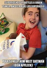 Tumor Meme - superjosh is 11 battles a brain tumor and is a real life