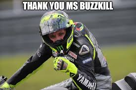 Buzzkill Meme - image tagged in valentino rossi approves this motorcycle motogp