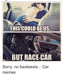 Race Car Meme - this could be us but racecar sorry no backseats car memes cars