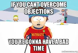 Objection Meme - if you cant overcome objections you re gonna have a bad time you