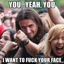 Your Face Meme - you yeah you i want to fuck your face ridiculously photogenic