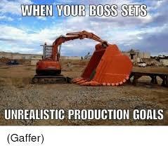 Bulldozer Meme - when your boss sets unrealistic production goals gaffer meme on