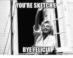 Bye Felicia Meme - you re sketchy bye felicia nunchcom bye felicia meme on me me